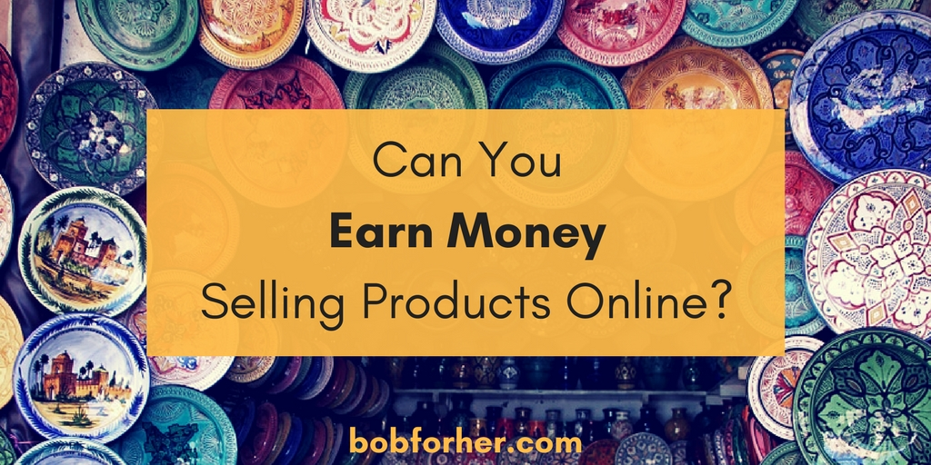 Can You Earn Money Selling Products Online?bobforher.com - twitter
