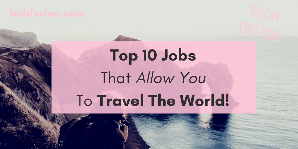 Top 10 Jobs That Allow You To Travel The World