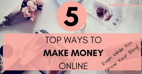 The 5 Top Ways To Make Money Online While You Grow Your Blog