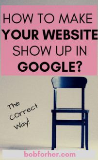 HOW TO MAKE YOUR WEBSITE  SHOW UP IN  GOOGLE